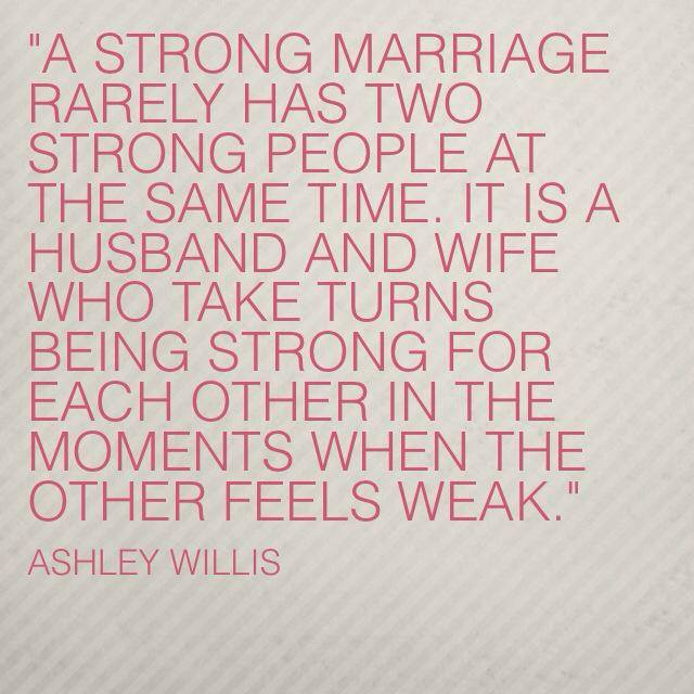 A strong marriage rarely has two strong people at the same time. It is a husband and wife who takes turns being strong for each other in the moments when the other feels weak.
