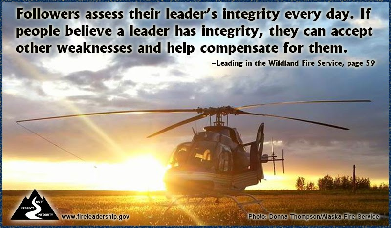 """Followers assess their leader's integrity every day. If people believe a leader has integrity, they can accept other weaknesses and help compensate for them."" ~ ""Leading in the Wildland Fire Service, p. 59"