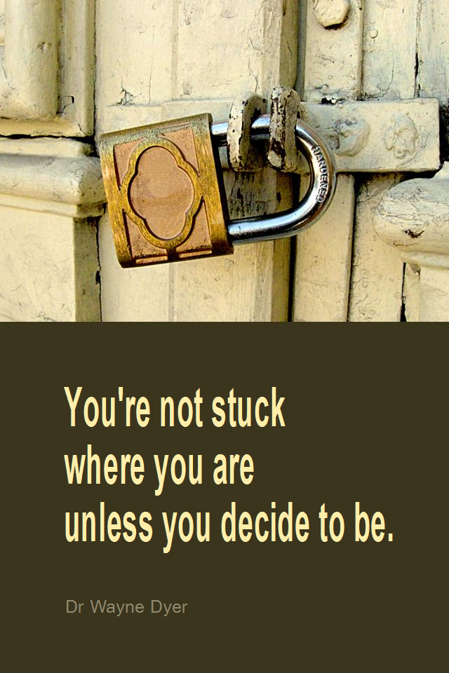 visual quote - image quotation for MOTIVATION - You're not stuck where you are unless you decide to be. - Dr Wayne Dyer
