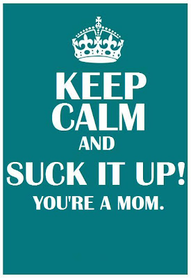 KEEP CALM AND SUCK IT UP YOU'RE A MOM