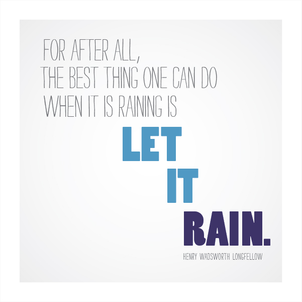 For after all, the best thing one can do when it rains is let it rain. -Henry Wadsworth Longfellow