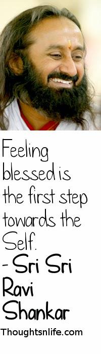 Feeling Blessed is the first step towards the self~ Shri Shri Ravi Shankar