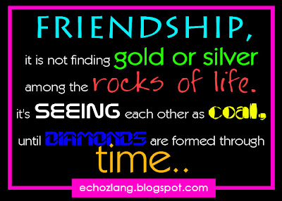 Friendship, it is not finding gold or silver among the rocks of life. It's seeing each other as coal, untl diamonds are formed through time.