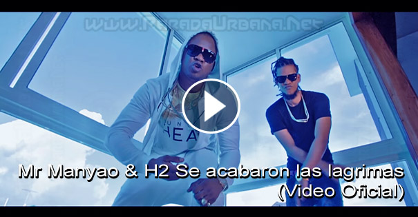 VIDEO - Mr Manyao & H2 Se acabaron las lagrimas (Video Oficial)