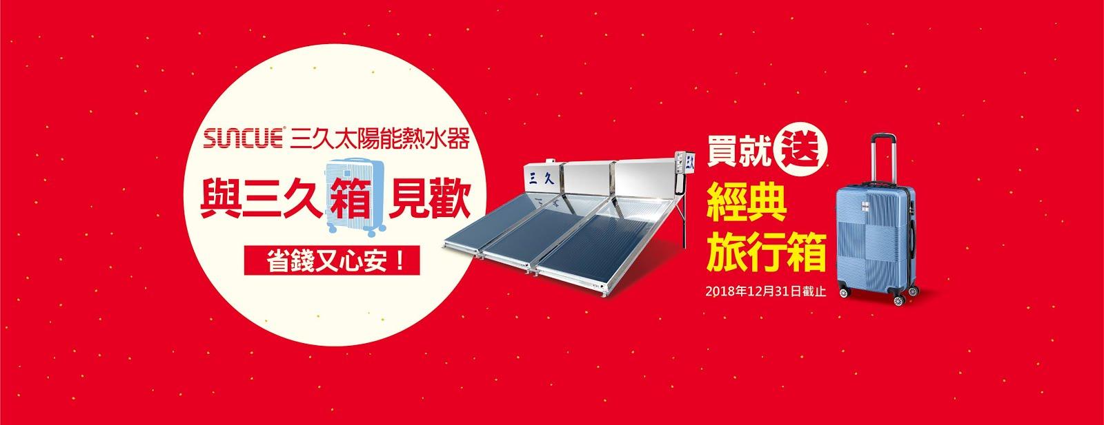 公告: 【熱水器焦點訊息】用太陽熱能愛地球,買三久用耐久即日購買到107年12月31日止送旅行必備小物旅行箱