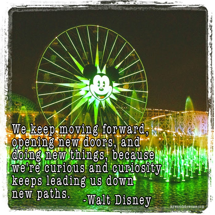 """We keep moving forward, opening new doors, and doing new things, because we're curious and curiousity keeps leading us down new paths."" -Disney"