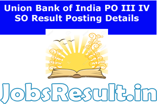 Union Bank of India PO III IV SO Result Posting Details