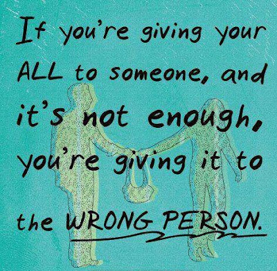 If you're giving your all to someone, and it's not enough, you're giving it to the wrong person.