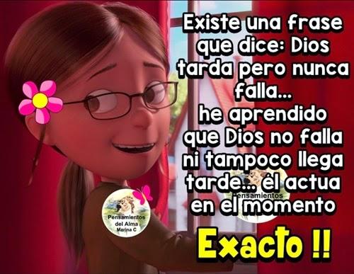 Existe una frase que dice: Dios tarda pero nunca falla... He aprendido que Dios no falla ni tampoco llega tarde, él actúa en el momento Exacto !!