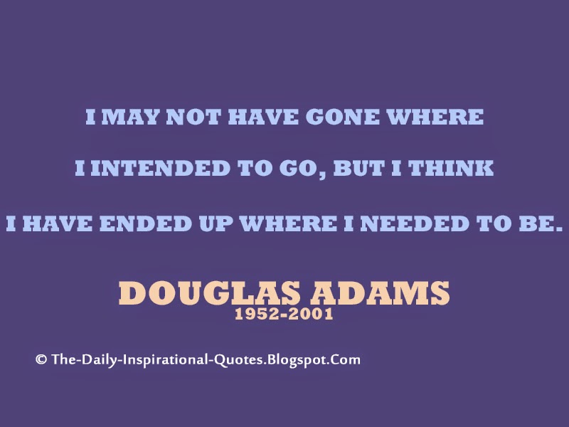 I may not have gone where I intended to go, but I think I have ended up where I needed to be. – Douglas Adams
