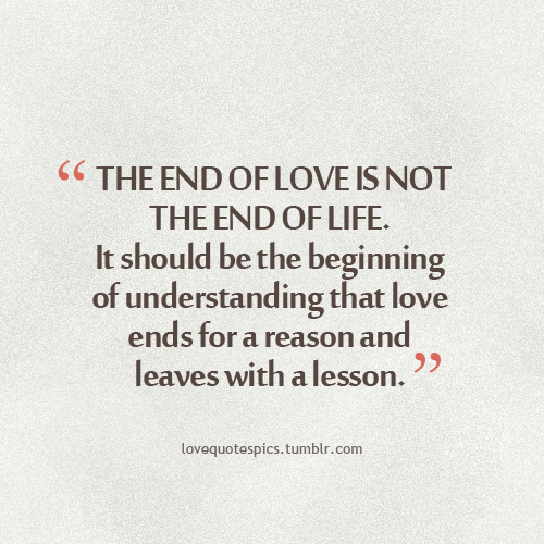 the end of love is not the end of life it should be the