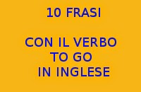 10 FRASI FACILI CON IL VERBO TO GO IN INGLESE