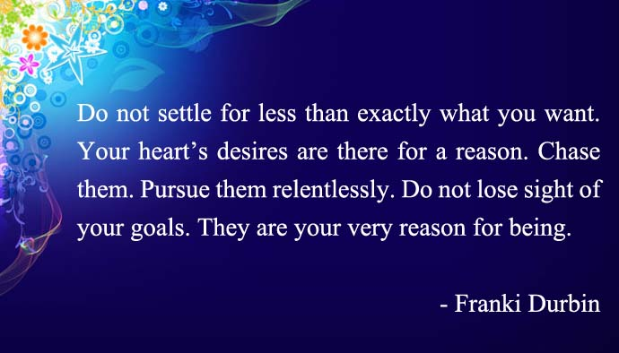 Do not settle for less than exactly what you want. Your heart's desires are there for a reason. Chase them. Pursue them relentlessly. Do not lose sight of your goals. They are your very reason for being.