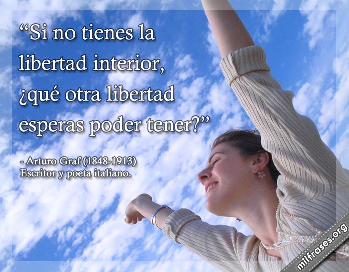 Si no tienes la libertad interior, ¿qué otra libertad esperas poder tener? frases de Arturo Graf (1848-1913) Escritor y poeta italiano.