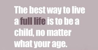The beat way to live a full life is to be a child, no matter whet your age.