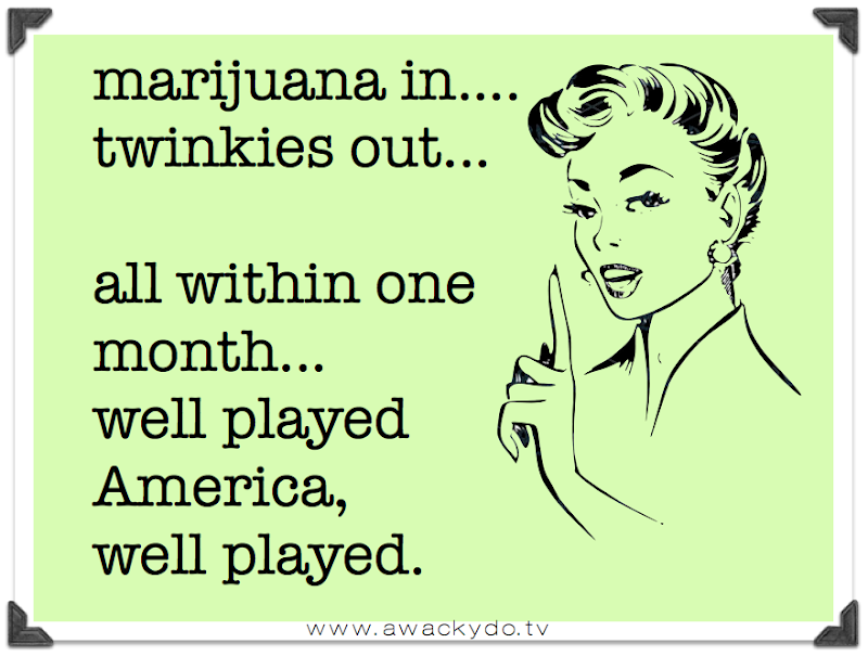 Marijuana in and Twinkies out... all in one month, well played America, well played, Marijuana legalized and Twinkies bankrupt