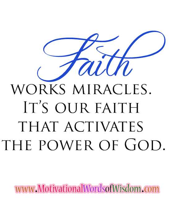 Faith works miracles. It's our faith that activates the power of God