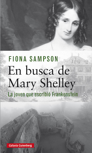 Fiona Sampson, En busca de Mary Shelley, Galaxia Gutenberg, 2018