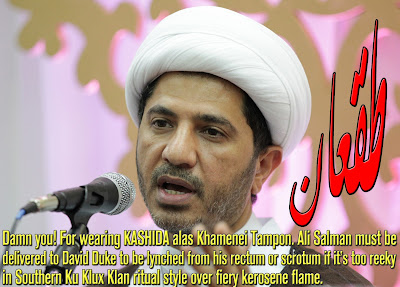 Damn you! For wearing KASHIDA alas Khamenei Tampon. Ali Salman must be delivered to David Duke to be lynched from his rectum or scrotum if it's too reeky in Southern Ku Klux Klan ritual style over fiery kerosene flame. Ali Salman knows that Bahrain ain't worth it to hit the street but he likes to turn this miserable island to an Iranian brothel like Iraq, Lebanon, Syria and Yemen. His Ass is Baghdadi's. Welcome to Khorasan.