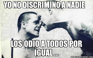 Yo no discrimino a nadie, odio a todos por igual