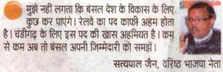 मुझे नहीं लगता कि बंसल देश के विकास के लिए कुछ कर पाएंगे। रेलवे का पद काफी अहम् होता है। चंडीगढ़ के लिए इस पद की खास अहमियत है। कम से कम अब तो बंसल अपनी जिम्मेदारी को समझें।- सत्य पाल जैन, वरिष्ठ भाजपा नेता