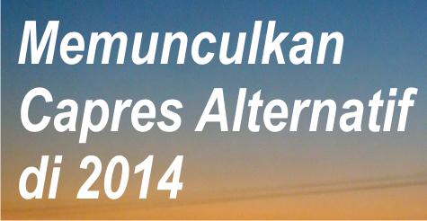 Cara Indonesia Bangkit Memunculkan Capres Alternatif di 2014