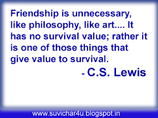 Friendship is unnecessary, like philosophy, like art. It has no survival value; rather it is one of those things that give value to survival.