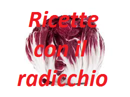RICETTE CON IL RADICCHIO
