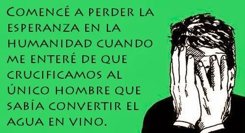 """""""Comencé a perder la esperanza en la humanidad cuando me enteré de que crucificamos al único hombre que sabía convertir el agua en vino."""""""