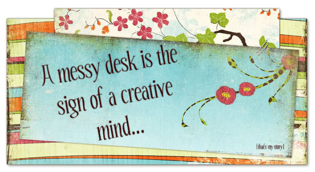 A messy desk is the sign of a creative mind...