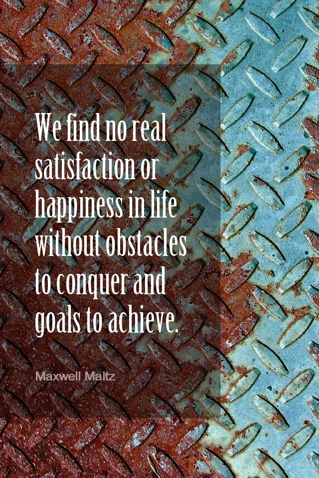 visual quote - image quotation for OBSTACLES & GOALS - We find no real satisfaction or happiness in life without obstacles to conquer and goals to achieve. - Maxwell Maltz
