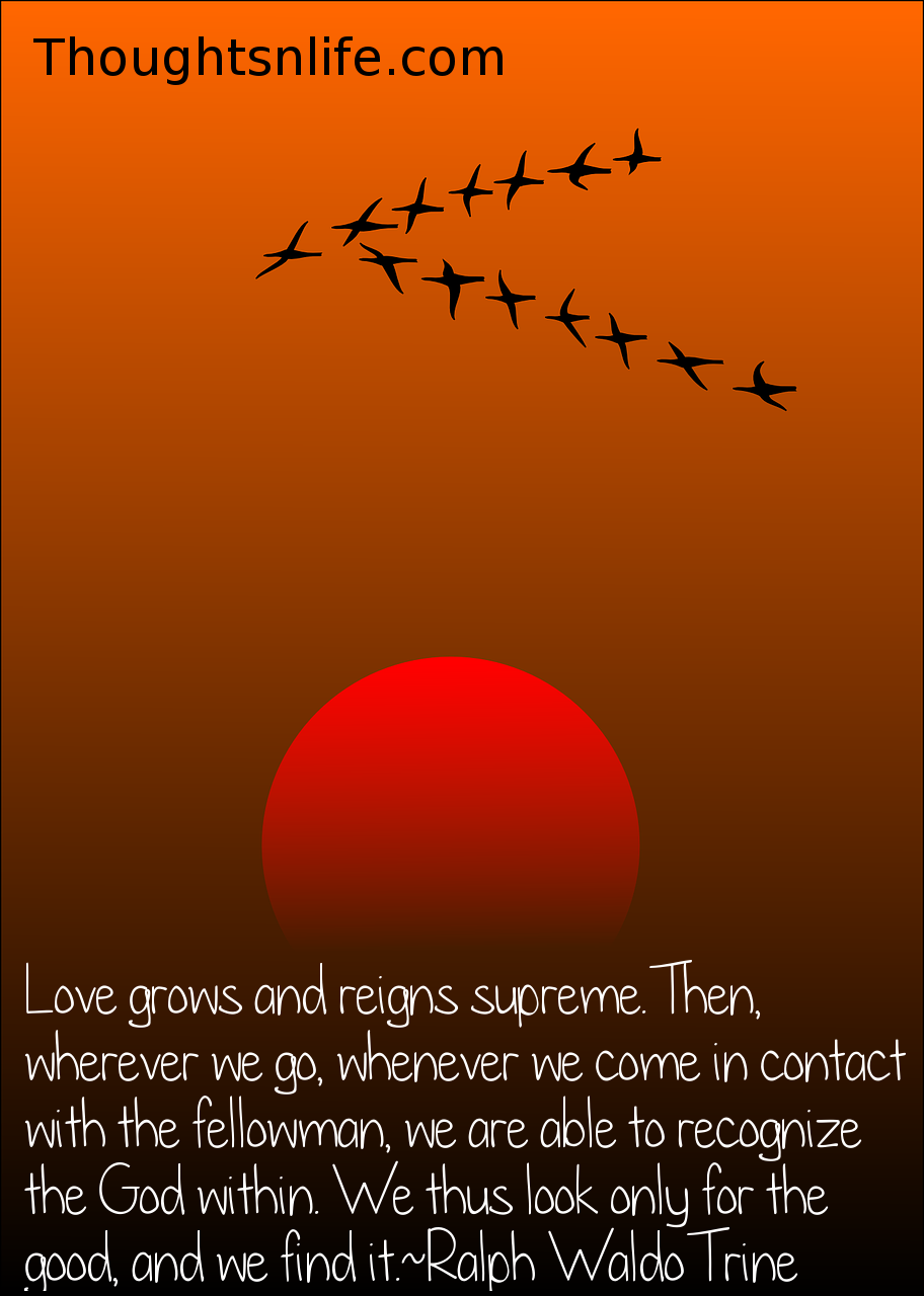 Thoughtsnlife.com : Love grows and reigns supreme. Then, wherever we go, whenever we come in contact with the fellowman, we are able to recognize the God within. We thus look only for the good, and we find it. Ralph Waldo Trine