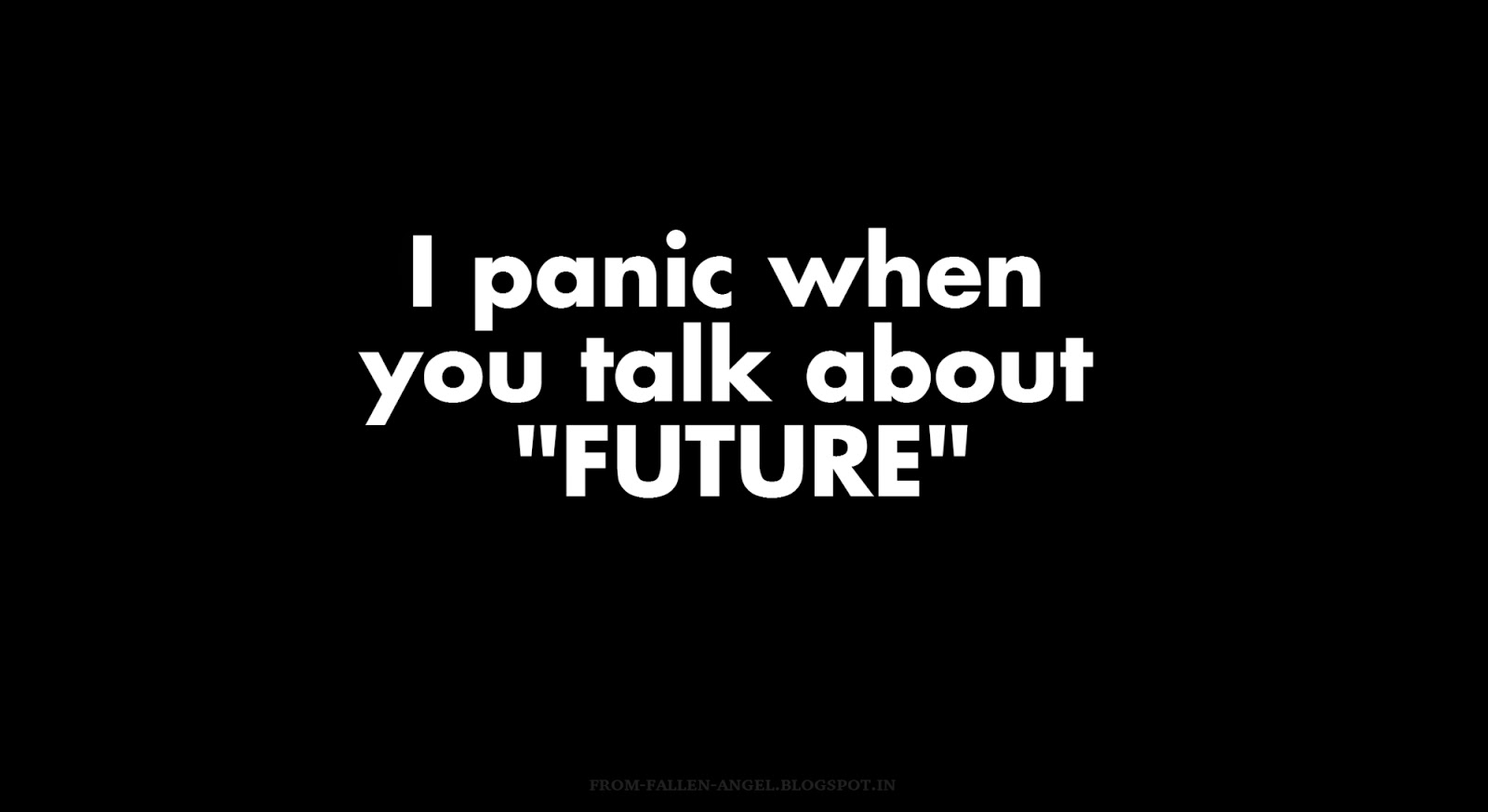 I panic when you talk about future