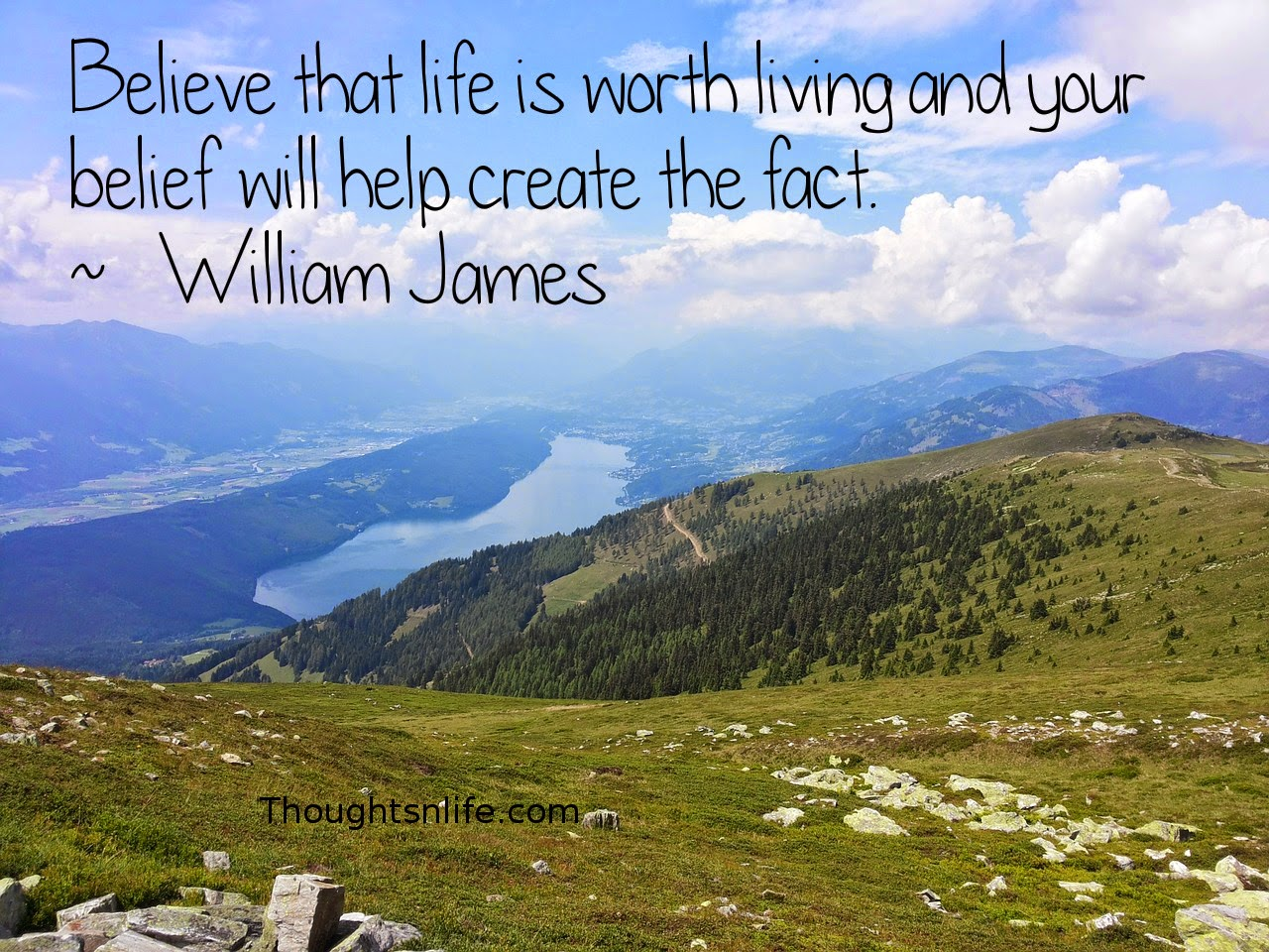 Thoughtsnlife.com: Believe that life is worth living and your belief will help create the fact. ~   William James