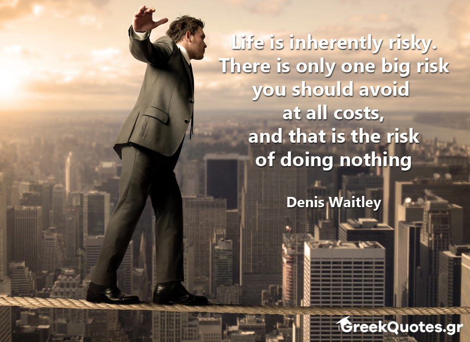 Life is inherently risky. There is only one big risk you should avoid  at all costs, and that is the risk of doing nothing - Denis Waitley