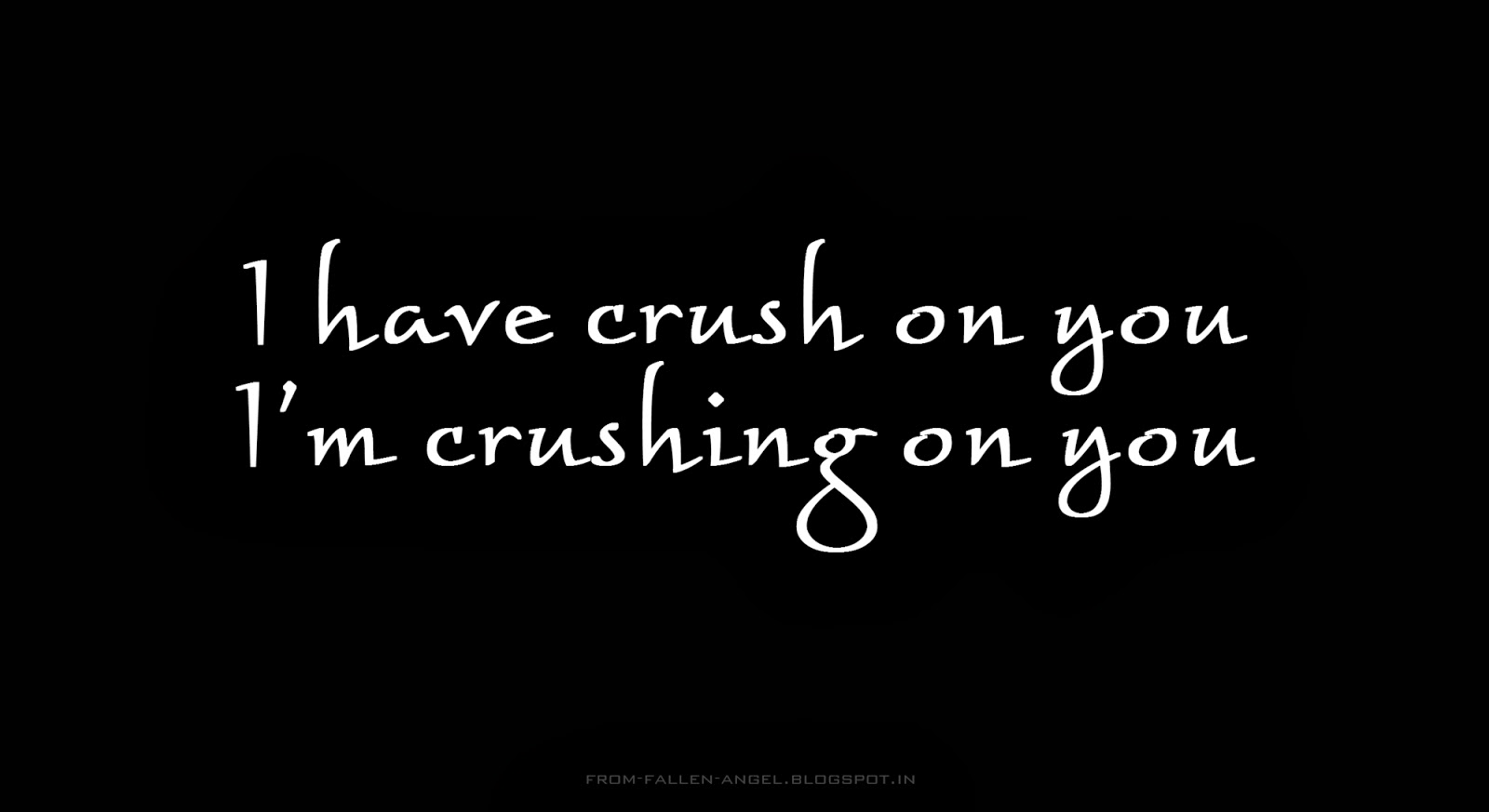 I have crush on you, I'm crushing on you