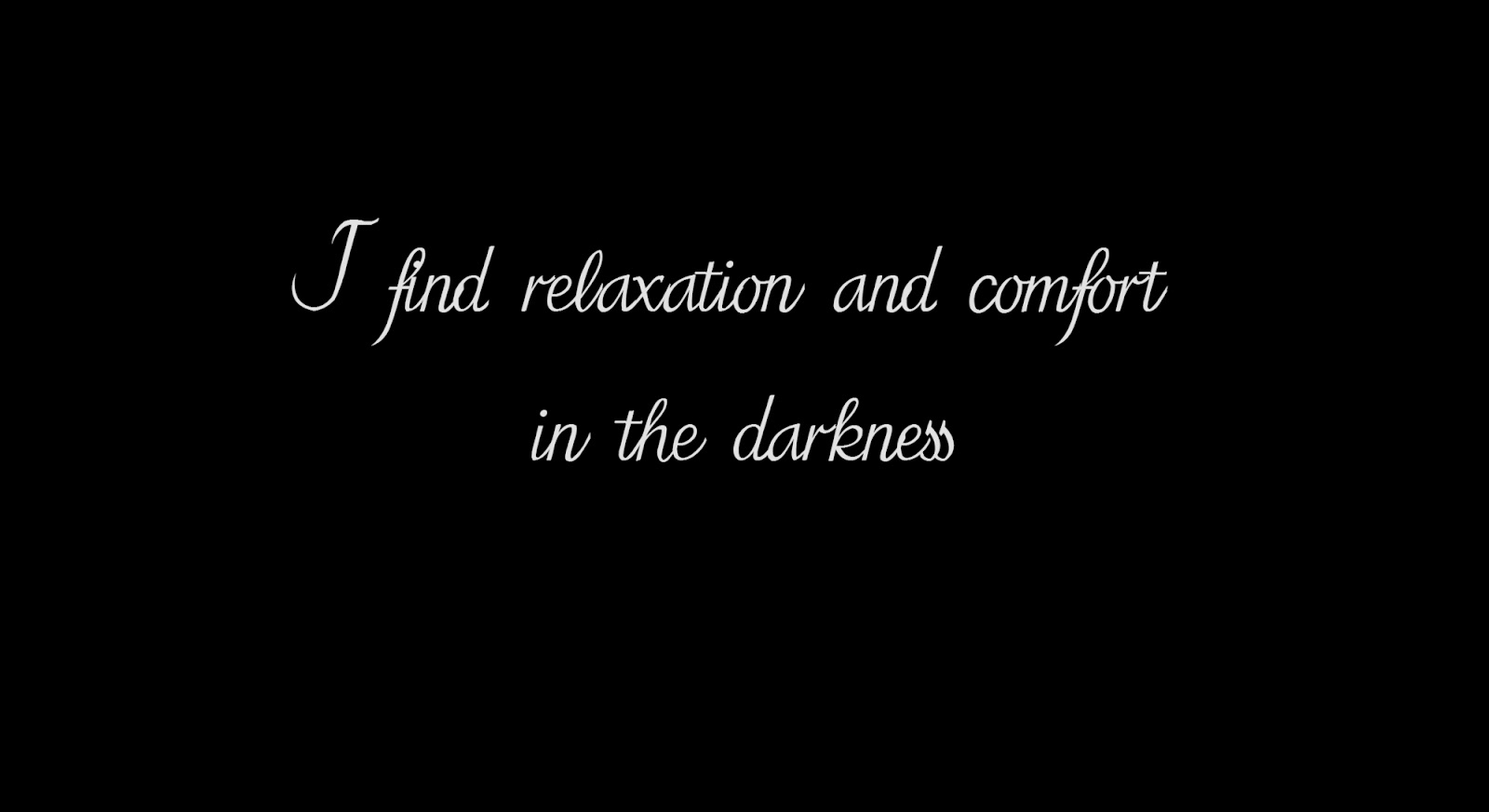 I find relaxation and comfort in the darkness