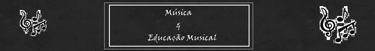 Música e Educação Musical