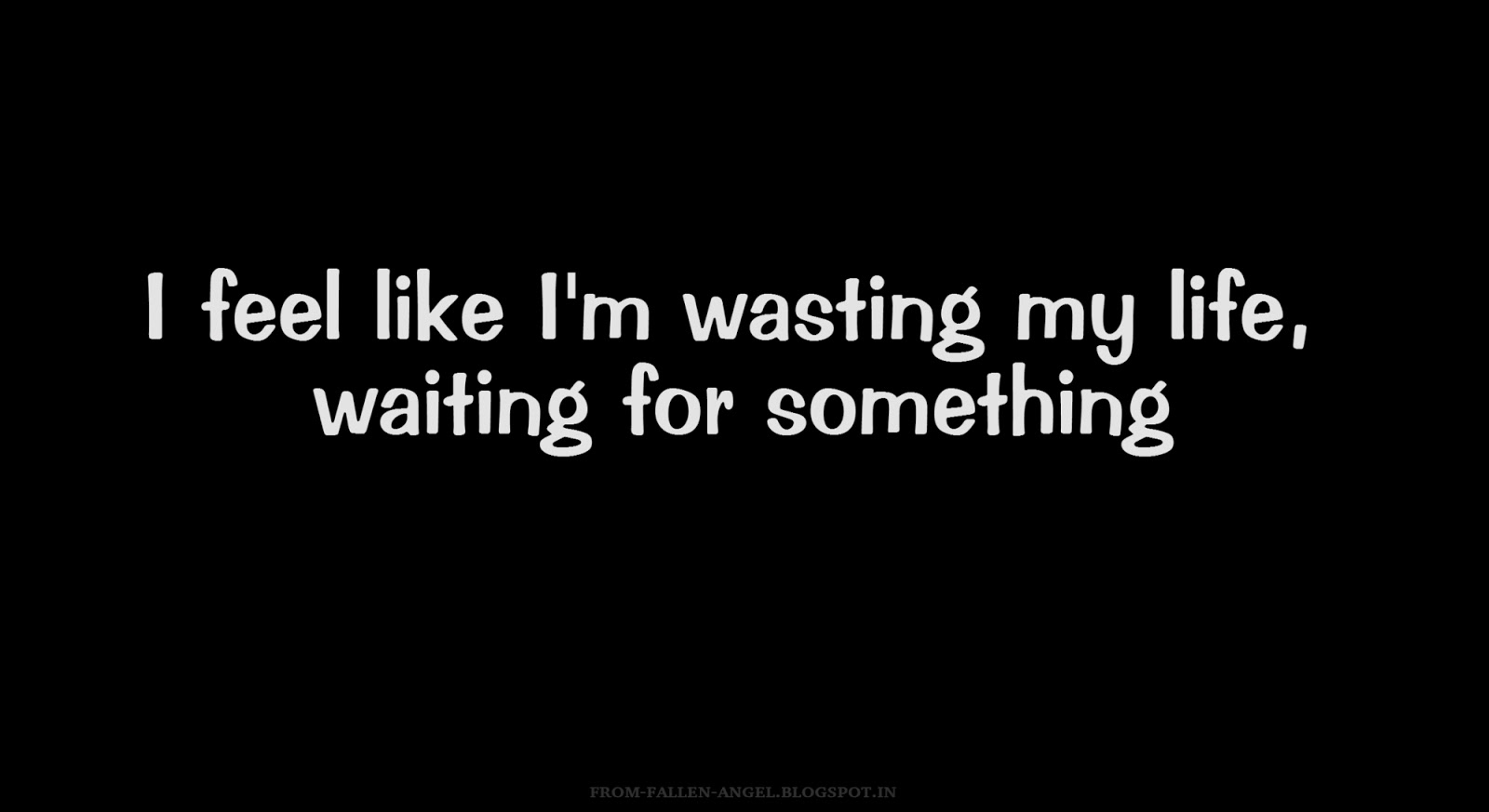 I feel like I'm wasting my life, waiting for something
