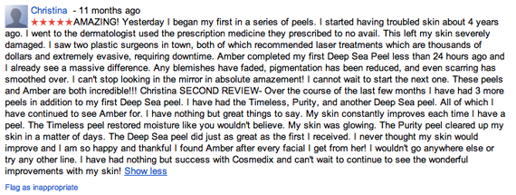 AMAZING! Yesterday I began my first in a series of peels. I started having troubled skin about 4 years ago. I went to the dermatologist used the prescription medicine they prescribed to no avail. This left my skin severely damaged. I saw two plastic surgeons in town, both of which recommended laser treatments which are thousands of dollars and extremely evasive, requiring downtime. Amber completed my first Deep Sea Peel less than 24 hours ago and I already see a massive difference. Any blemishes have faded, pigmentation has been reduced, and even scarring has smoothed over. I can't stop looking in the mirror in absolute amazement! I cannot wait to start the next one. These peels and Amber are both incredible!!! Christina SECOND REVIEW- Over the course of the last few months I have had 3 more peels in addition to my first Deep Sea peel. I have had the Timeless, Purity, and another Deep Sea peel. All of which I have continued to see Amber for. I have nothing but great things to say. My skin constantly improves each time I have a peel. The Timeless peel restored moisture like you wouldn't believe. My skin was glowing. The Purity peel cleared up my skin in a matter of days. The Deep Sea peel did just as great as the first I received. I never thought my skin would improve and I am so happy and thankful I found Amber after every facial I get from her! I wouldn't go anywhere else or try any other line. I have had nothing but success with Cosmedix and can't wait to continue to see the wonderful improvements with my skin!