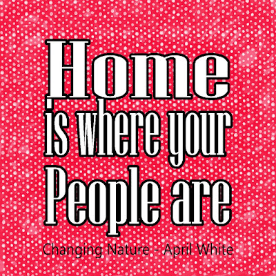 """Home is where your people are"".  No matter where you go in life, you are home if you are with your friends and family.  This is a wonderful quote from the book ""Changing Nature"" by April White."