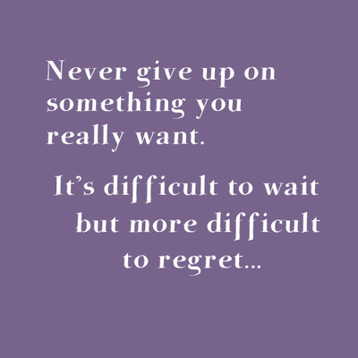 Never give up on something you really want. It's difficult to wait but more difficult to regret....