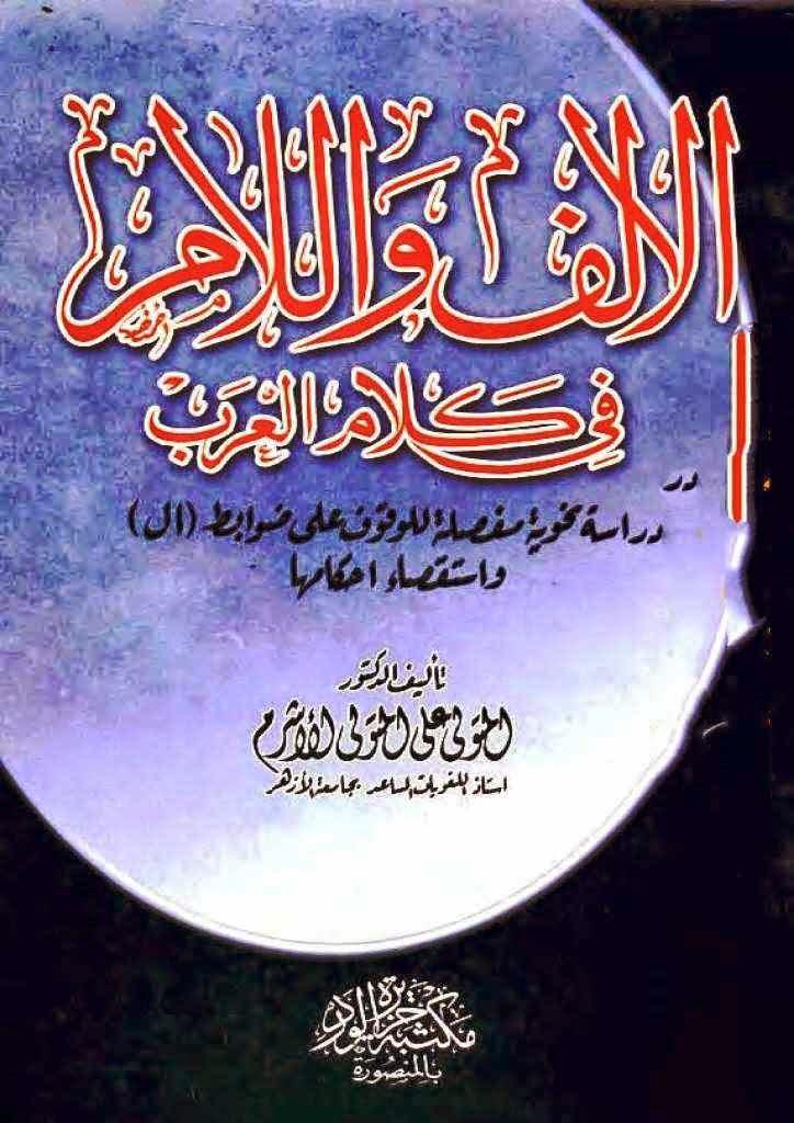 """الألف واللام في كلام العرب: دراسة نحوية مفصلة للوقوف على ضوابط """"أل"""" واستقصاء أحكامها لـ المتولي علي المتولي الأشرم"""