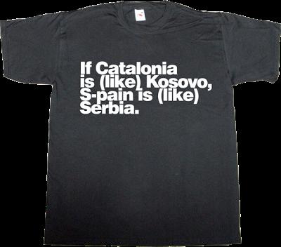 catalonia freedom war spain is different kosovo serbia t-shirt ephemeral-t-shirts