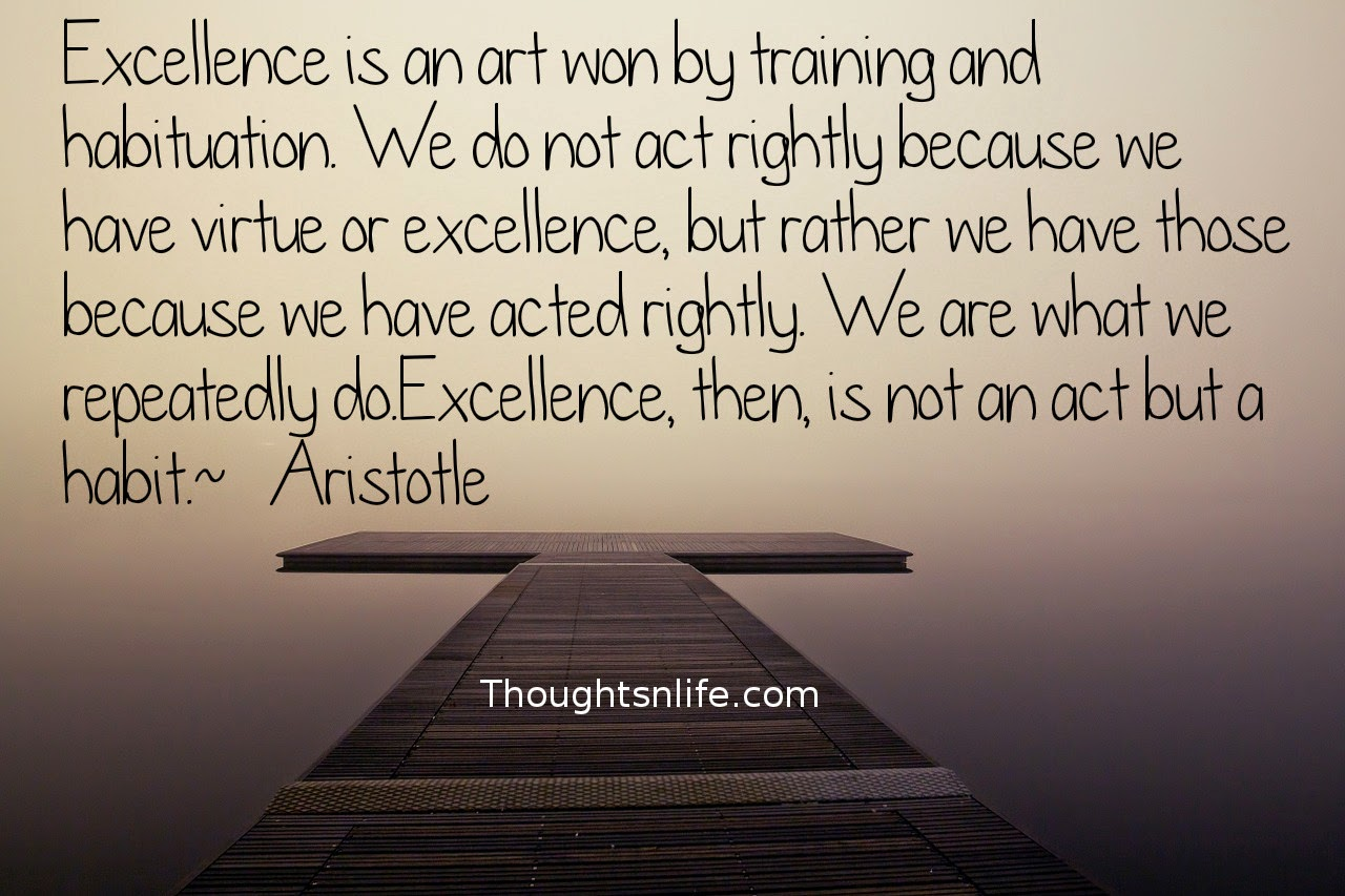 Thoughtsnlife.com: Excellence is an art won by training and habituation.  We do not act rightly because we have virtue or excellence,  but rather we have those because we have acted rightly.  We are what we repeatedly do. Excellence, then, is not an act but a habit.  ~   Aristotle