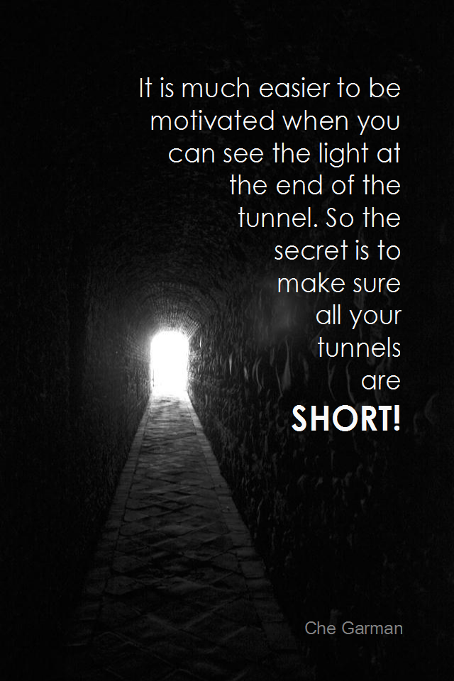 visual quote - image quotation for MOTIVATION - It is much easier to be motivated when you can see the light at the end of the tunnel. So the secret is to make sure all your tunnels are short! - Che Garman