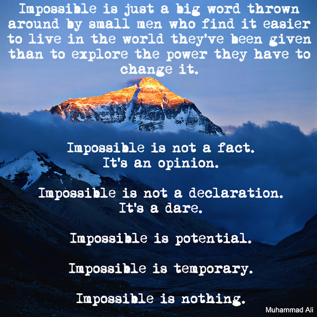 """Impossible is just a big word thrown around by small men who find it easier to live in the world they've been given than to explore the power they have to change it. Impossible is not a fact. It's an opinion. Impossible is not a declaration. It's a dare. Impossible is potential. Impossible is temporary. Impossible is nothing."""