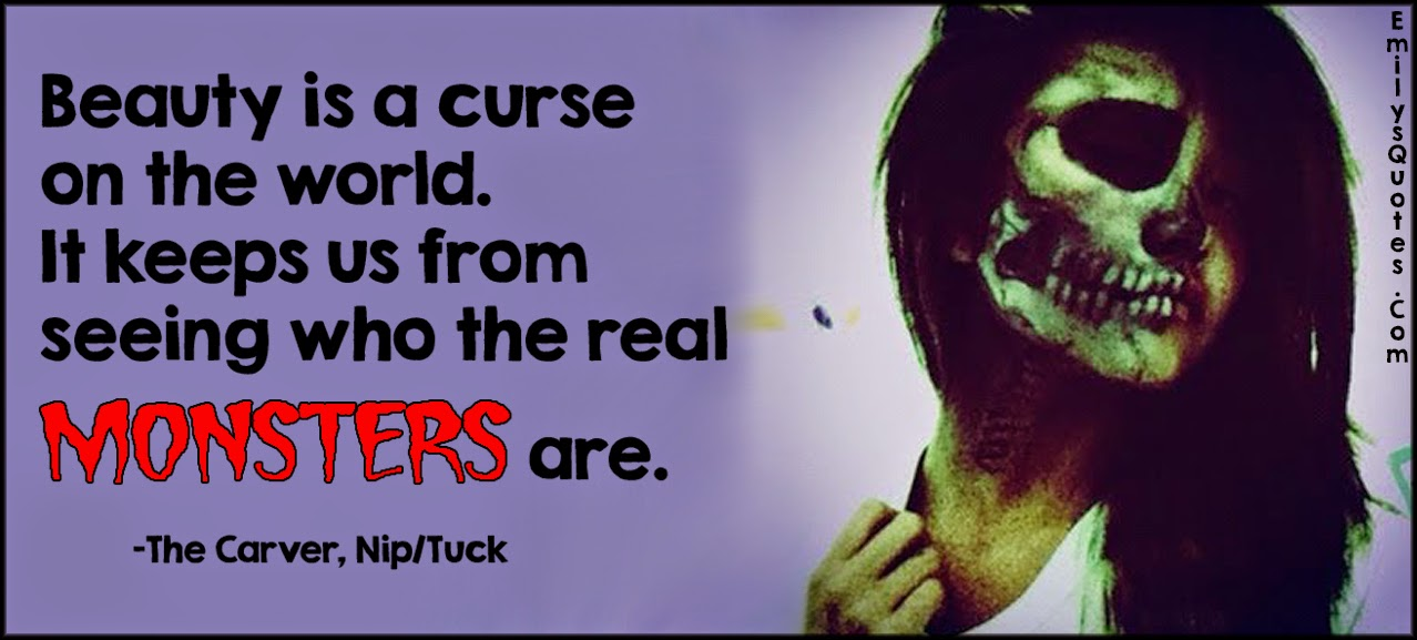 Beauty is a curse on the world. It keeps us from seeing who the real monsters are