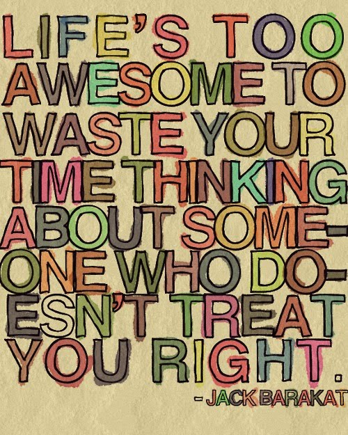 Life Is Too Awesome To Waste Your Time Thinking About Someone Who Doesn't Treat You Right - Jack Barakat