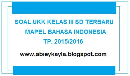 Soal UKK Kelas 3 SD Bahasa Indonesia Persiapan UKK 2016 (20 PG, 10 Isian, 5 Esay)